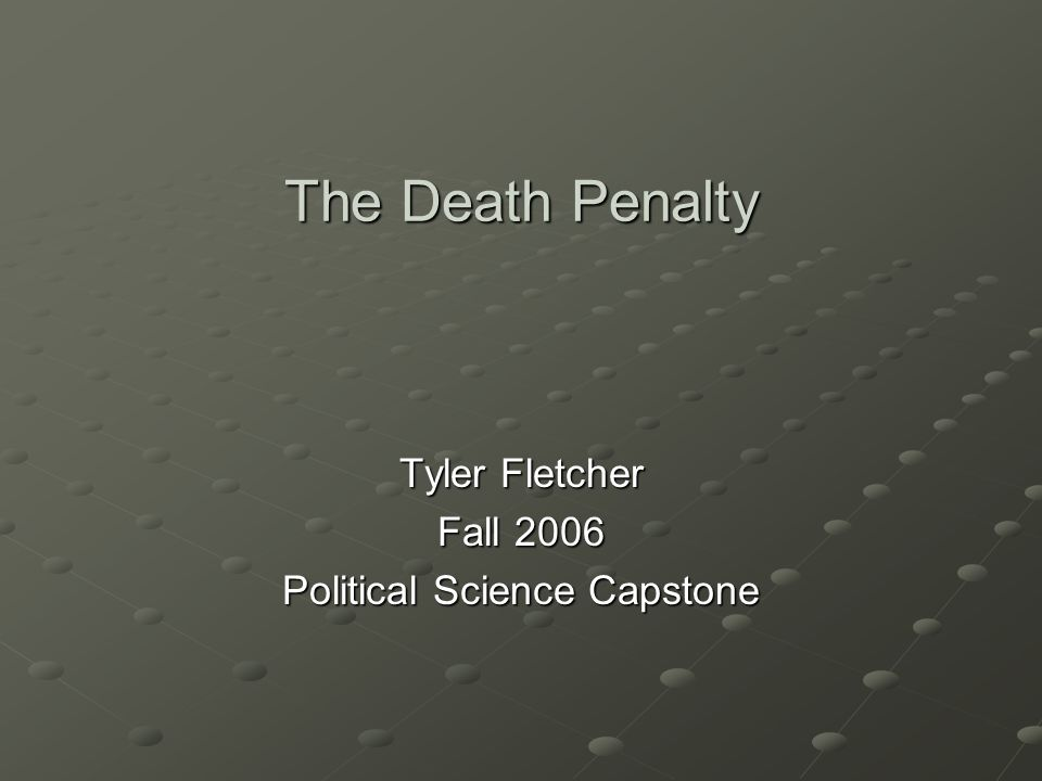 The Death Penalty Tyler Fletcher Fall 2006 Political Science Capstone