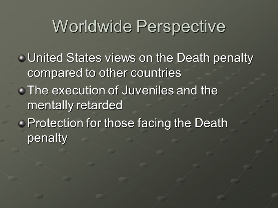 Worldwide Perspective United States views on the Death penalty compared to other countries The execution of Juveniles and the mentally retarded Protection for those facing the Death penalty