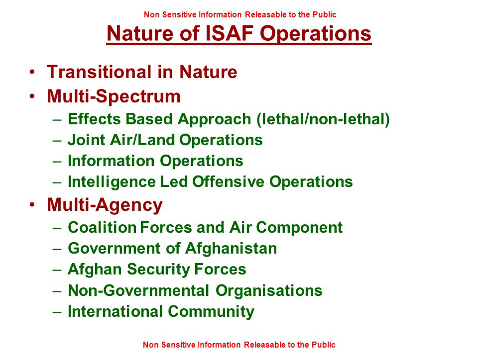 Non Sensitive Information Releasable to the Public Nature of ISAF Operations Transitional in Nature Multi-Spectrum –Effects Based Approach (lethal/non-lethal) –Joint Air/Land Operations –Information Operations –Intelligence Led Offensive Operations Multi-Agency –Coalition Forces and Air Component –Government of Afghanistan –Afghan Security Forces –Non-Governmental Organisations –International Community