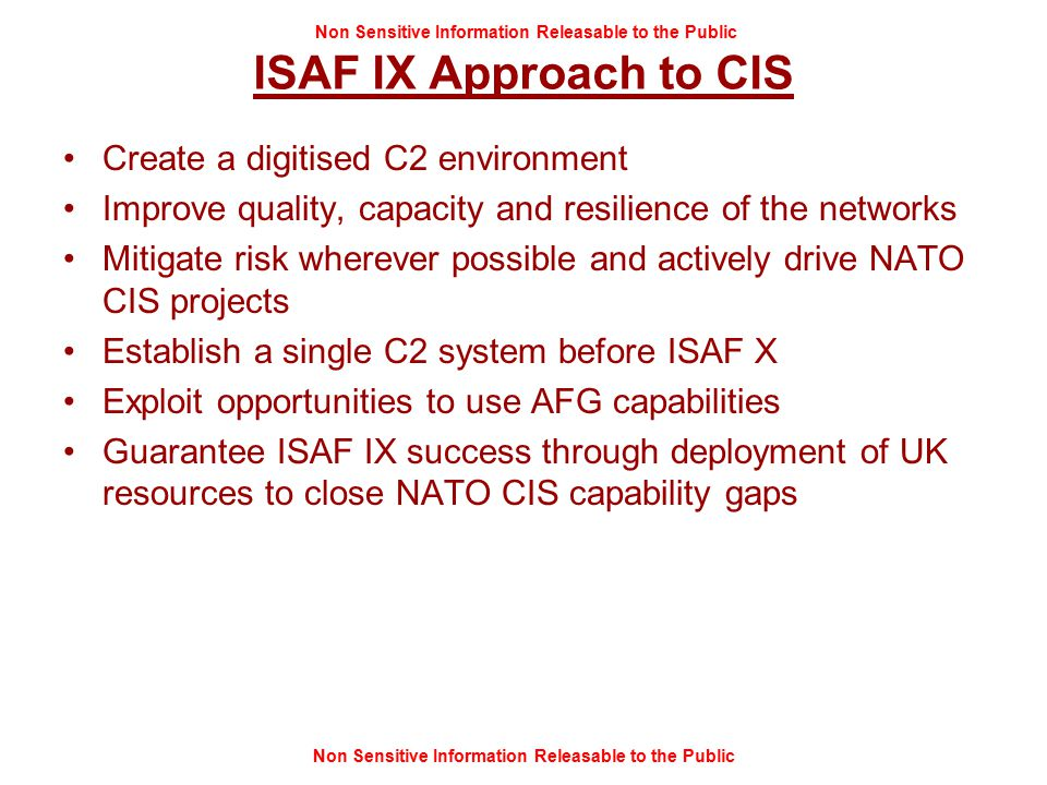 Non Sensitive Information Releasable to the Public ISAF IX Approach to CIS Create a digitised C2 environment Improve quality, capacity and resilience of the networks Mitigate risk wherever possible and actively drive NATO CIS projects Establish a single C2 system before ISAF X Exploit opportunities to use AFG capabilities Guarantee ISAF IX success through deployment of UK resources to close NATO CIS capability gaps
