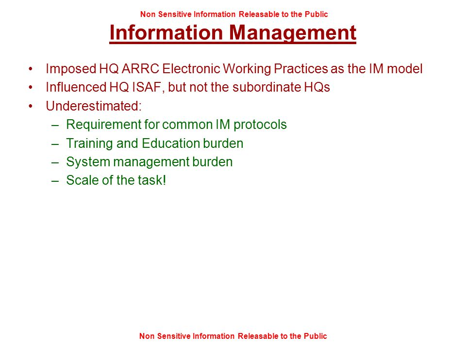 Non Sensitive Information Releasable to the Public Information Management Imposed HQ ARRC Electronic Working Practices as the IM model Influenced HQ ISAF, but not the subordinate HQs Underestimated: –Requirement for common IM protocols –Training and Education burden –System management burden –Scale of the task!