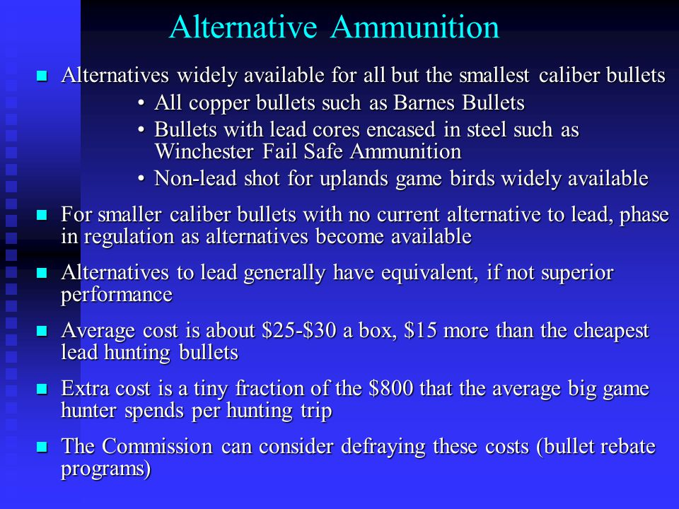 Alternative Ammunition Alternatives widely available for all but the smallest caliber bullets Alternatives widely available for all but the smallest caliber bullets All copper bullets such as Barnes BulletsAll copper bullets such as Barnes Bullets Bullets with lead cores encased in steel such as Winchester Fail Safe AmmunitionBullets with lead cores encased in steel such as Winchester Fail Safe Ammunition Non-lead shot for uplands game birds widely availableNon-lead shot for uplands game birds widely available For smaller caliber bullets with no current alternative to lead, phase in regulation as alternatives become available For smaller caliber bullets with no current alternative to lead, phase in regulation as alternatives become available Alternatives to lead generally have equivalent, if not superior performance Alternatives to lead generally have equivalent, if not superior performance Average cost is about $25-$30 a box, $15 more than the cheapest lead hunting bullets Average cost is about $25-$30 a box, $15 more than the cheapest lead hunting bullets Extra cost is a tiny fraction of the $800 that the average big game hunter spends per hunting trip Extra cost is a tiny fraction of the $800 that the average big game hunter spends per hunting trip The Commission can consider defraying these costs (bullet rebate programs) The Commission can consider defraying these costs (bullet rebate programs)