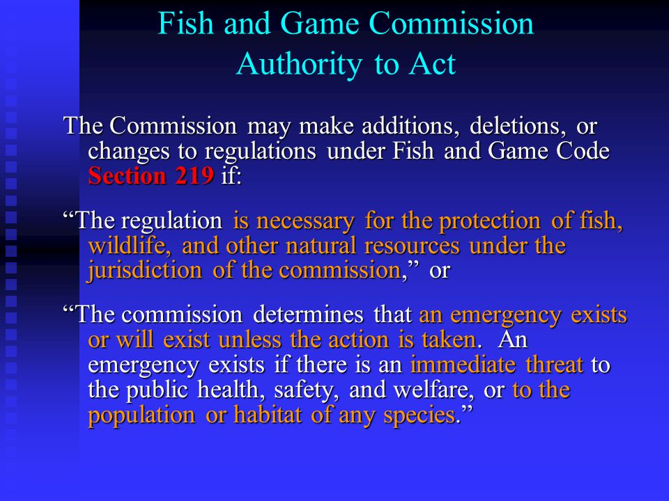Fish and Game Commission Authority to Act The Commission may make additions, deletions, or changes to regulations under Fish and Game Code Section 219 if: The regulation is necessary for the protection of fish, wildlife, and other natural resources under the jurisdiction of the commission, or The commission determines that an emergency exists or will exist unless the action is taken.