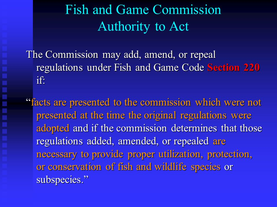 Fish and Game Commission Authority to Act The Commission may add, amend, or repeal regulations under Fish and Game Code Section 220 if: facts are presented to the commission which were not presented at the time the original regulations were adopted and if the commission determines that those regulations added, amended, or repealed are necessary to provide proper utilization, protection, or conservation of fish and wildlife species or subspecies.