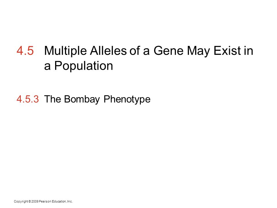 Copyright © 2009 Pearson Education, Inc. 4.5Multiple Alleles of a Gene May Exist in a Population 4.5.3The Bombay Phenotype