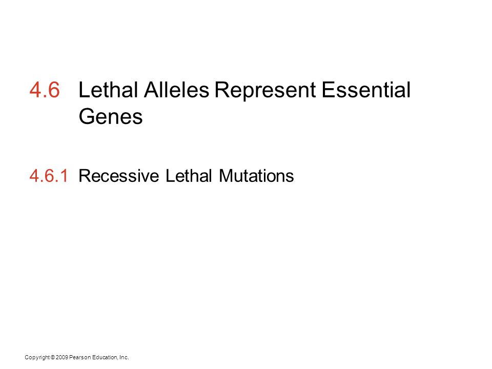 Copyright © 2009 Pearson Education, Inc. 4.6Lethal Alleles Represent Essential Genes 4.6.1Recessive Lethal Mutations