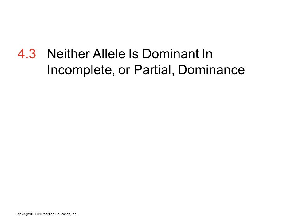 Copyright © 2009 Pearson Education, Inc. 4.3Neither Allele Is Dominant In Incomplete, or Partial, Dominance