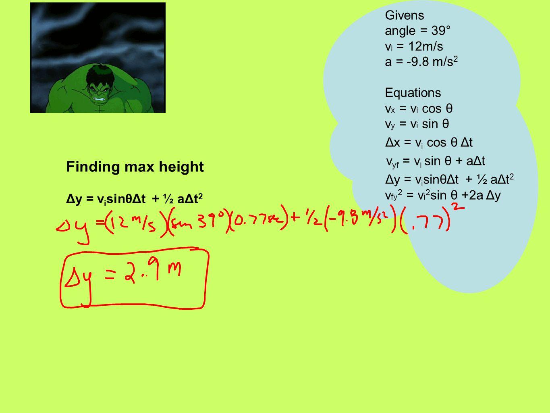 Finding max height Δy = v i sinθΔt + ½ aΔt 2 Givens angle = 39° v i = 12m/s a = -9.8 m/s 2 Equations v x = v i cos θ v y = v i sin θ Δx = v i cos θ Δt v yf = v i sin θ + aΔt Δy = v i sinθΔt + ½ aΔt 2 v fy 2 = v i 2 sin θ +2a Δy