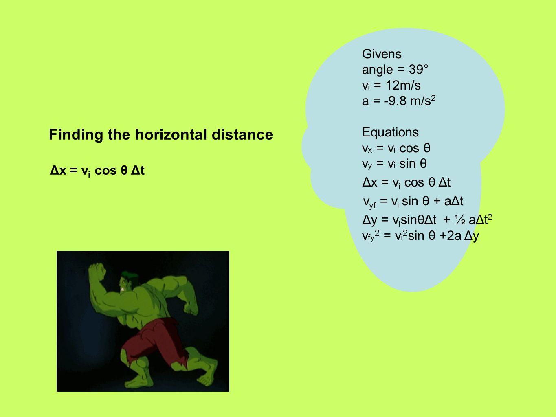 Finding the horizontal distance Δx = v i cos θ Δt Givens angle = 39° v i = 12m/s a = -9.8 m/s 2 Equations v x = v i cos θ v y = v i sin θ Δx = v i cos θ Δt v yf = v i sin θ + aΔt Δy = v i sinθΔt + ½ aΔt 2 v fy 2 = v i 2 sin θ +2a Δy
