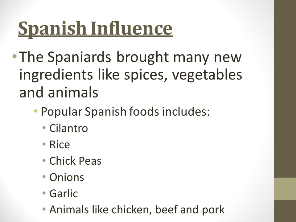 Spanish Influence The Spaniards brought many new ingredients like spices, vegetables and animals Popular Spanish foods includes: Cilantro Rice Chick Peas Onions Garlic Animals like chicken, beef and pork