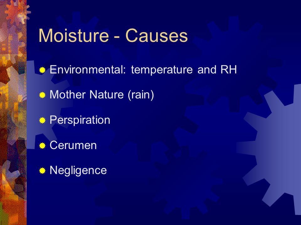 Moisture - Causes  Environmental: temperature and RH  Mother Nature (rain)  Perspiration  Cerumen  Negligence