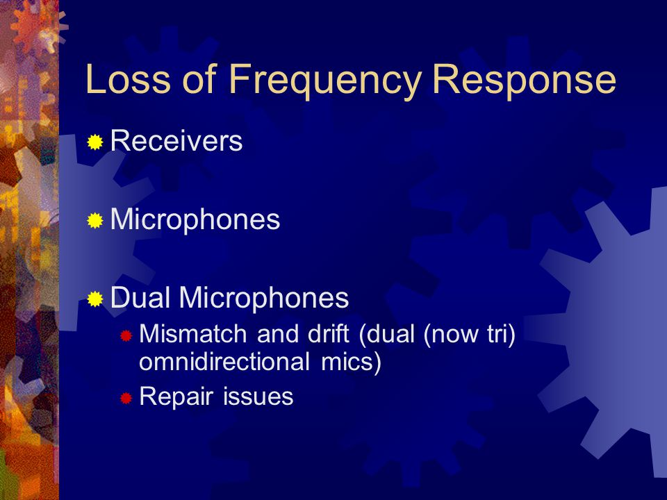 Loss of Frequency Response  Receivers  Microphones  Dual Microphones  Mismatch and drift (dual (now tri) omnidirectional mics)  Repair issues