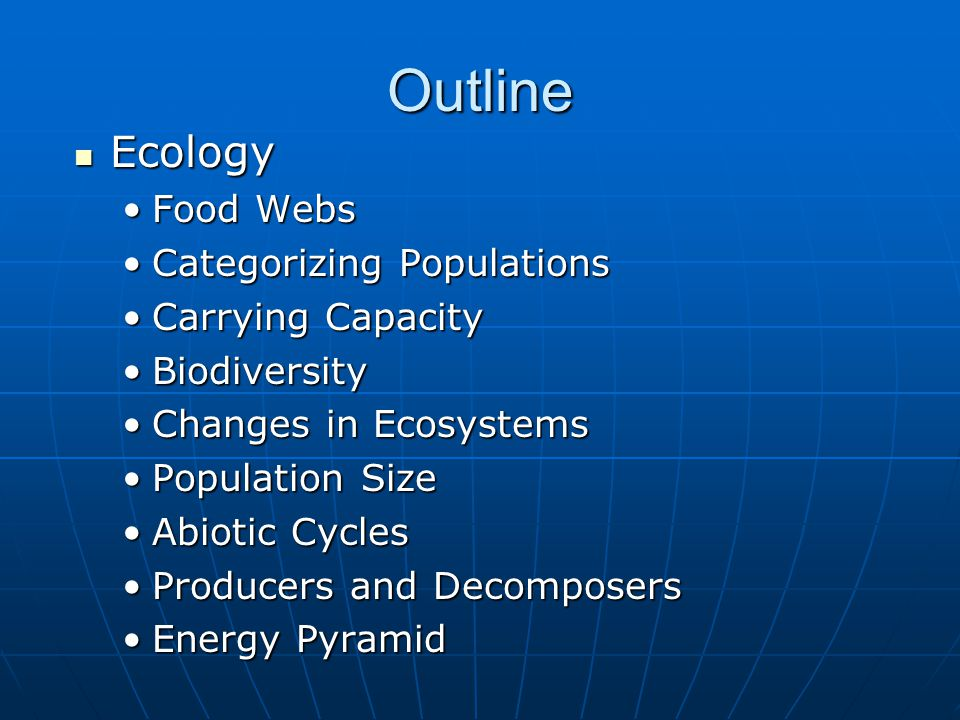 Outline Ecology Ecology Food WebsFood Webs Categorizing PopulationsCategorizing Populations Carrying CapacityCarrying Capacity BiodiversityBiodiversity Changes in EcosystemsChanges in Ecosystems Population SizePopulation Size Abiotic CyclesAbiotic Cycles Producers and DecomposersProducers and Decomposers Energy PyramidEnergy Pyramid