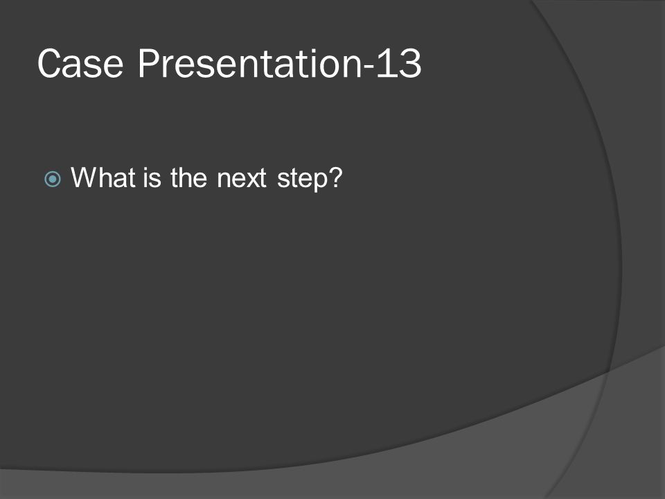 Case Presentation-13  What is the next step
