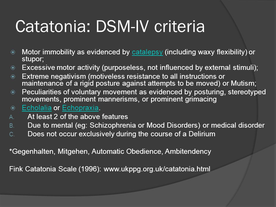 Catatonia: DSM-IV criteria  Motor immobility as evidenced by catalepsy (including waxy flexibility) or stupor;catalepsy  Excessive motor activity (purposeless, not influenced by external stimuli);  Extreme negativism (motiveless resistance to all instructions or maintenance of a rigid posture against attempts to be moved) or Mutism;  Peculiarities of voluntary movement as evidenced by posturing, stereotyped movements, prominent mannerisms, or prominent grimacing  Echolalia or Echopraxia.