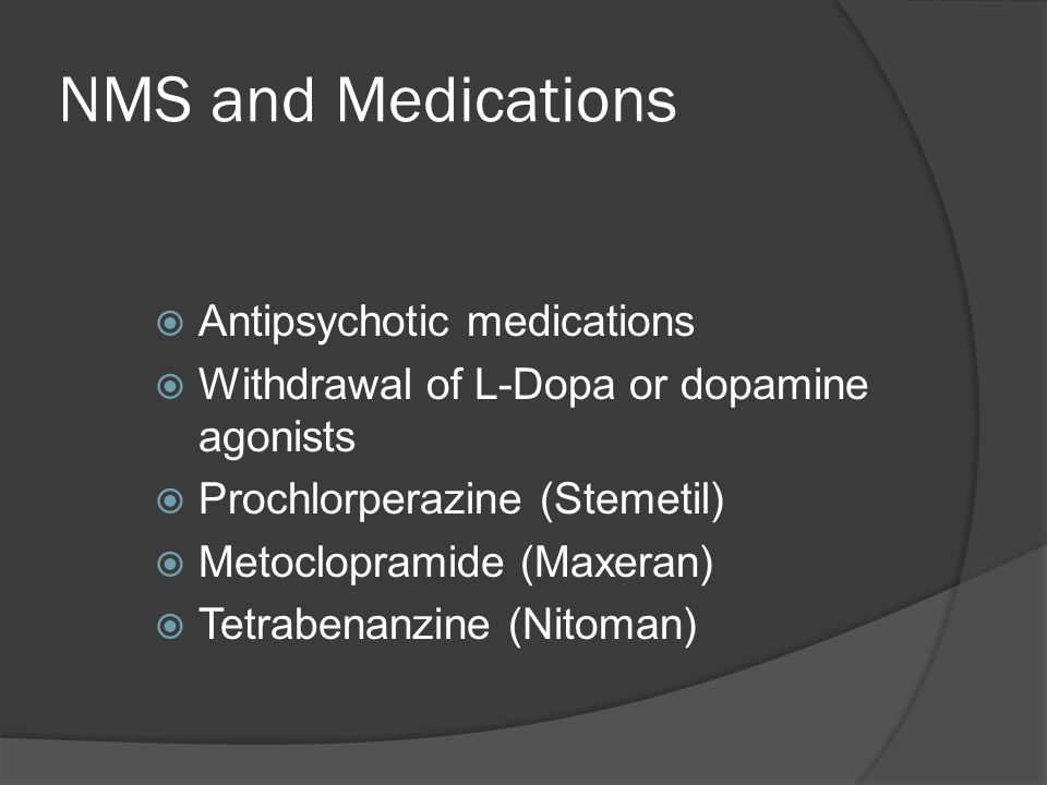 NMS and Medications  Antipsychotic medications  Withdrawal of L-Dopa or dopamine agonists  Prochlorperazine (Stemetil)  Metoclopramide (Maxeran)  Tetrabenanzine (Nitoman)