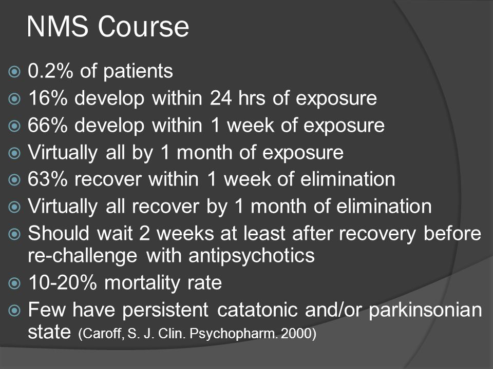 NMS Course  0.2% of patients  16% develop within 24 hrs of exposure  66% develop within 1 week of exposure  Virtually all by 1 month of exposure  63% recover within 1 week of elimination  Virtually all recover by 1 month of elimination  Should wait 2 weeks at least after recovery before re-challenge with antipsychotics  10-20% mortality rate  Few have persistent catatonic and/or parkinsonian state (Caroff, S.