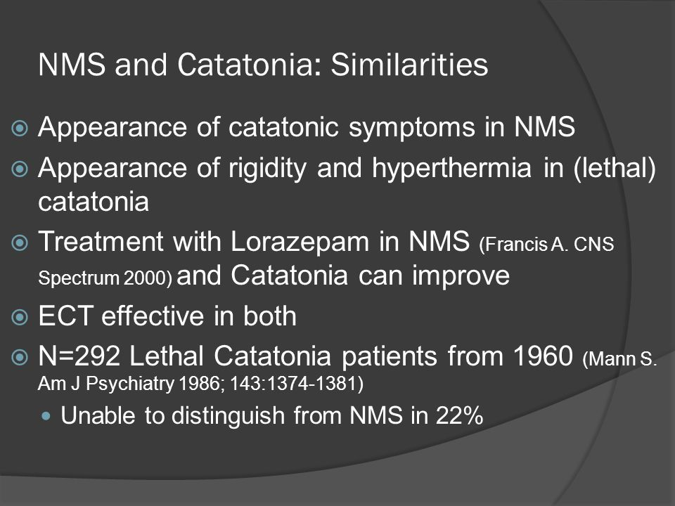 NMS and Catatonia: Similarities  Appearance of catatonic symptoms in NMS  Appearance of rigidity and hyperthermia in (lethal) catatonia  Treatment with Lorazepam in NMS (Francis A.
