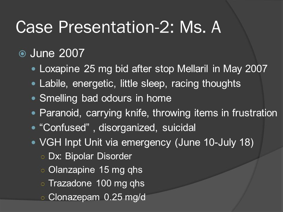 Case Presentation-2: Ms. A  June 2007 Loxapine 25 mg bid after stop Mellaril in May 2007 Labile, energetic, little sleep, racing thoughts Smelling ba