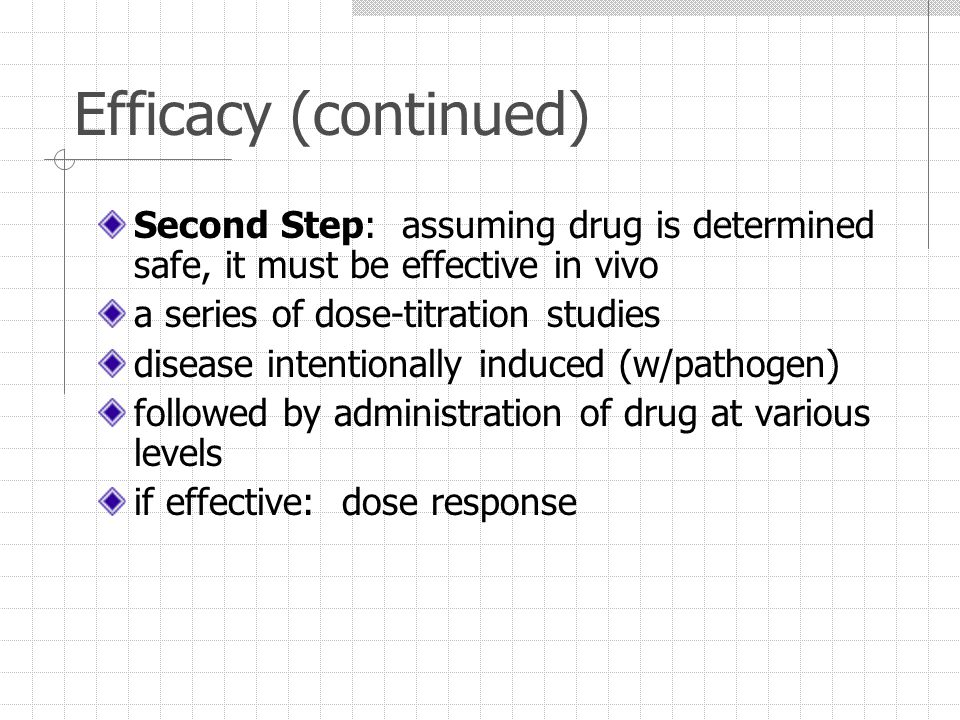 Efficacy (continued) Second Step: assuming drug is determined safe, it must be effective in vivo a series of dose-titration studies disease intentionally induced (w/pathogen) followed by administration of drug at various levels if effective: dose response