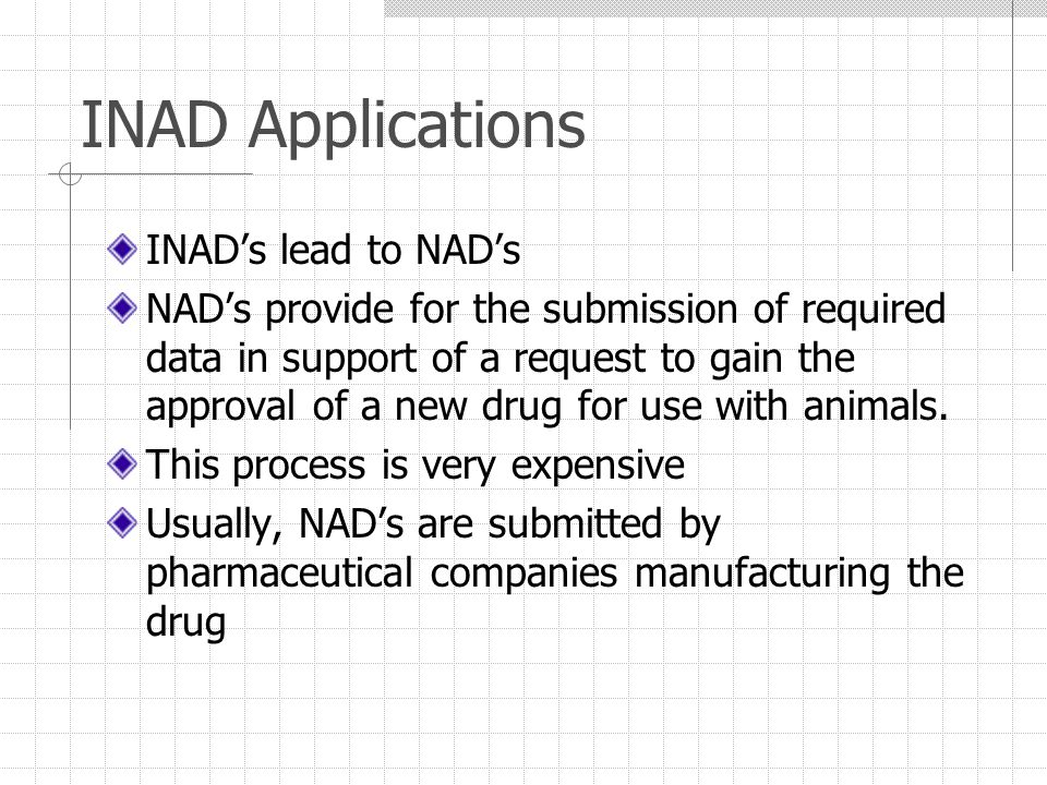 INAD Applications INAD's lead to NAD's NAD's provide for the submission of required data in support of a request to gain the approval of a new drug for use with animals.
