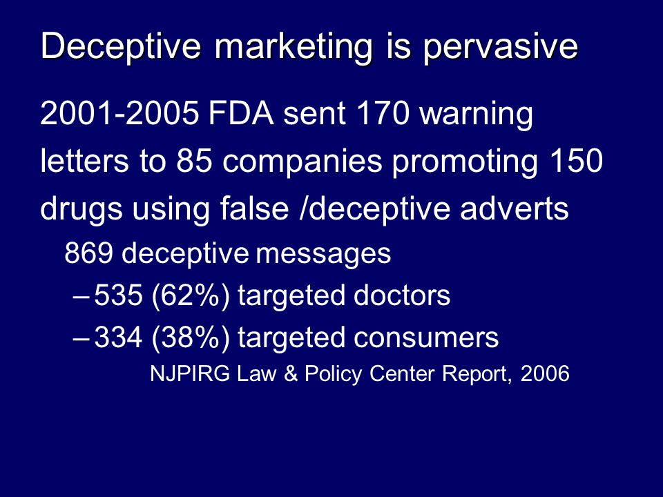 Deceptive marketing is pervasive 2001-2005 FDA sent 170 warning letters to 85 companies promoting 150 drugs using false /deceptive adverts 869 deceptive messages – –535 (62%) targeted doctors – –334 (38%) targeted consumers NJPIRG Law & Policy Center Report, 2006