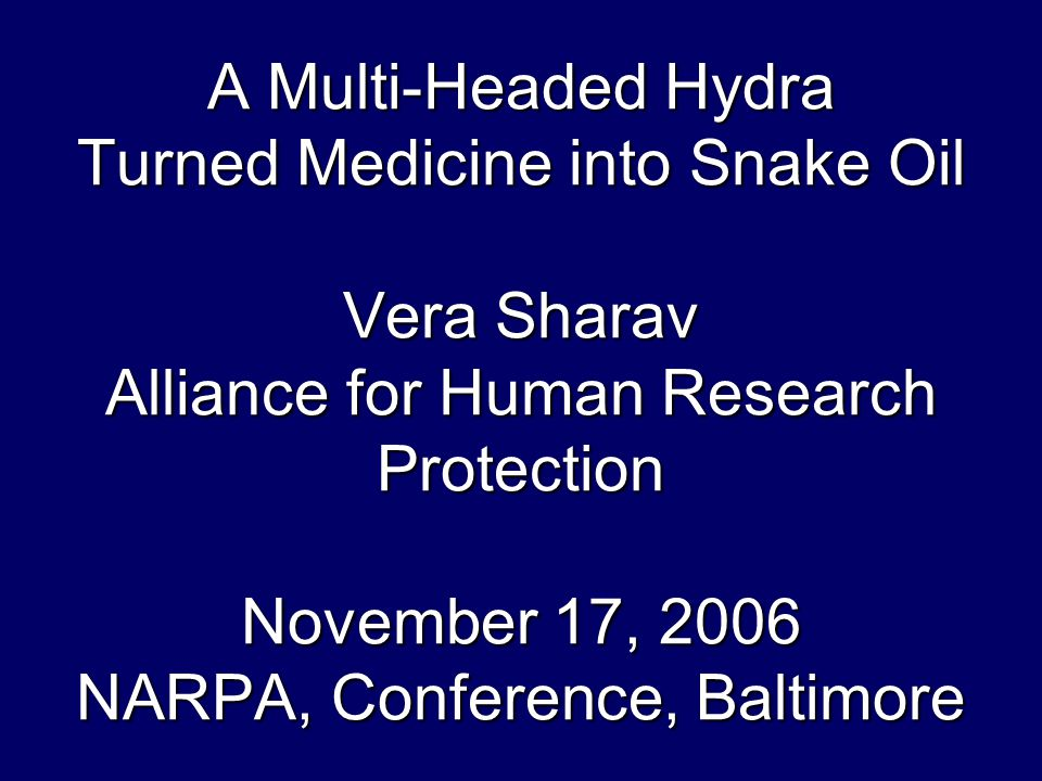 A Multi-Headed Hydra Turned Medicine into Snake Oil Vera Sharav Alliance for Human Research Protection November 17, 2006 NARPA, Conference, Baltimore