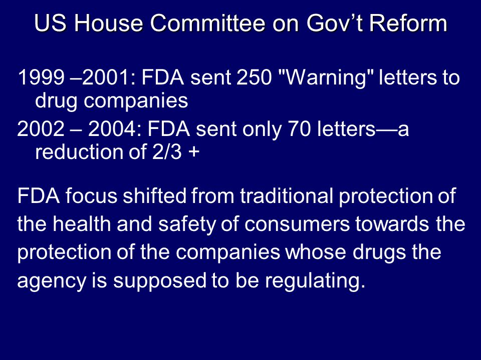 US House Committee on Gov't Reform 1999 –2001: FDA sent 250 Warning letters to drug companies 2002 – 2004: FDA sent only 70 letters—a reduction of 2/3 + FDA focus shifted from traditional protection of the health and safety of consumers towards the protection of the companies whose drugs the agency is supposed to be regulating.