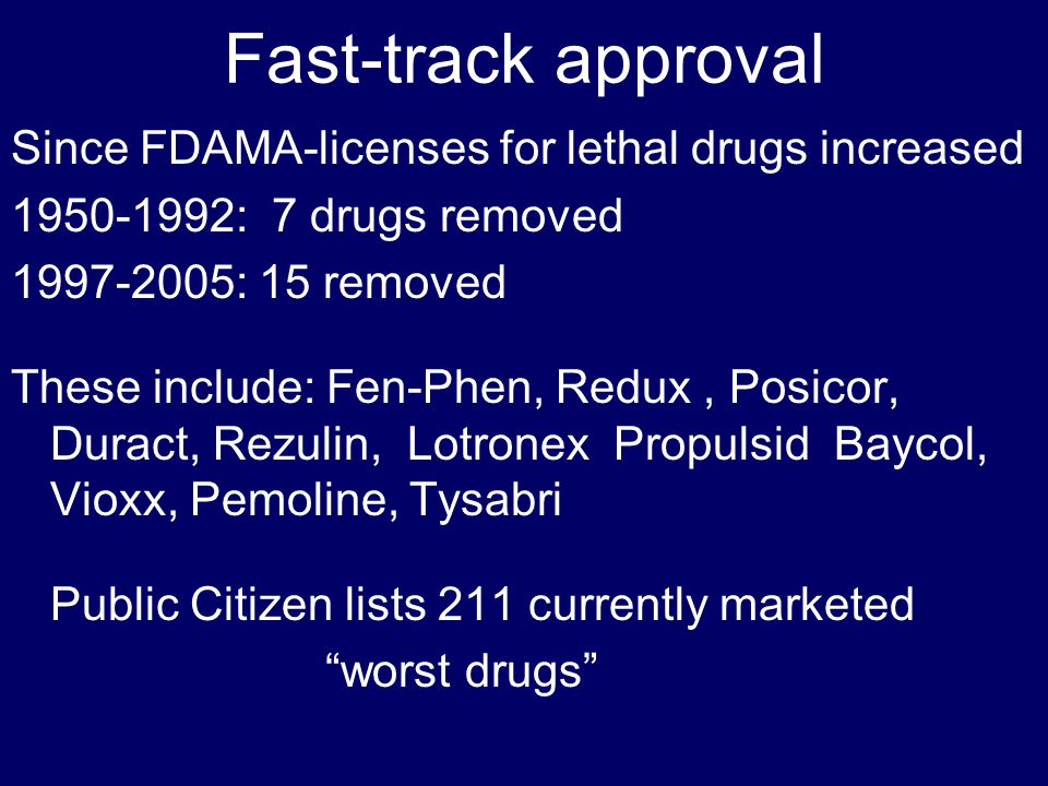 Fast-track approval Since FDAMA-licenses for lethal drugs increased 1950-1992: 7 drugs removed 1997-2005: 15 removed These include: Fen-Phen, Redux, Posicor, Duract, Rezulin, Lotronex Propulsid Baycol, Vioxx, Pemoline, Tysabri Public Citizen lists 211 currently marketed worst drugs