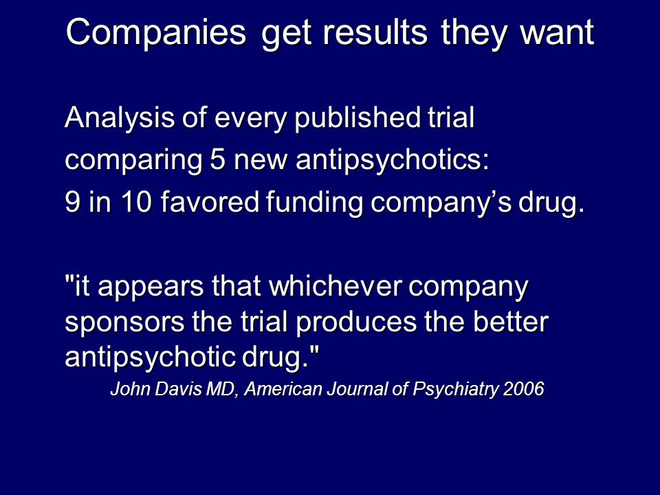 Companies get results they want Analysis of every published trial comparing 5 new antipsychotics: 9 in 10 favored funding company's drug.