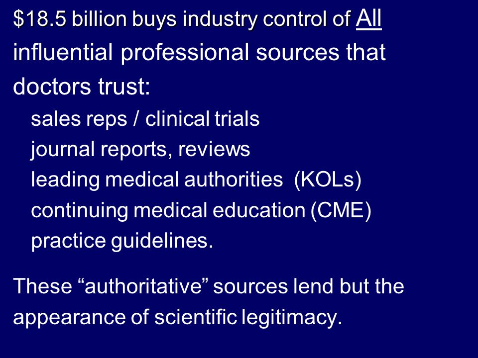 $18.5 billion buys industry control of $18.5 billion buys industry control of All influential professional sources that doctors trust: sales reps / clinical trials journal reports, reviews leading medical authorities (KOLs) continuing medical education (CME) practice guidelines.