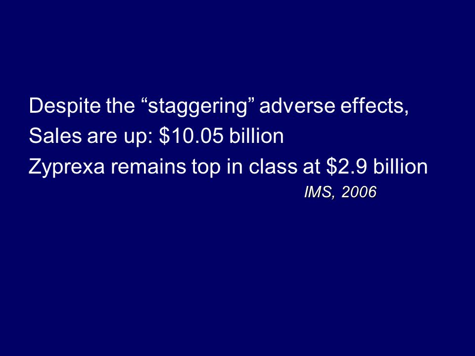 Despite the staggering adverse effects, Sales are up: $10.05 billion Zyprexa remains top in class at $2.9 billion IMS, 2006 IMS, 2006