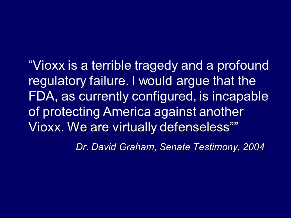 We are virtually defenseless Vioxx is a terrible tragedy and a profound regulatory failure.