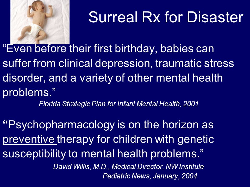 Surreal Rx for Disaster Even before their first birthday, babies can suffer from clinical depression, traumatic stress disorder, and a variety of other mental health problems. Florida Strategic Plan for Infant Mental Health, 2001 Psychopharmacology is on the horizon as preventive therapy for children with genetic susceptibility to mental health problems. David Willis, M.D., Medical Director, NW Institute Pediatric News, January, 2004