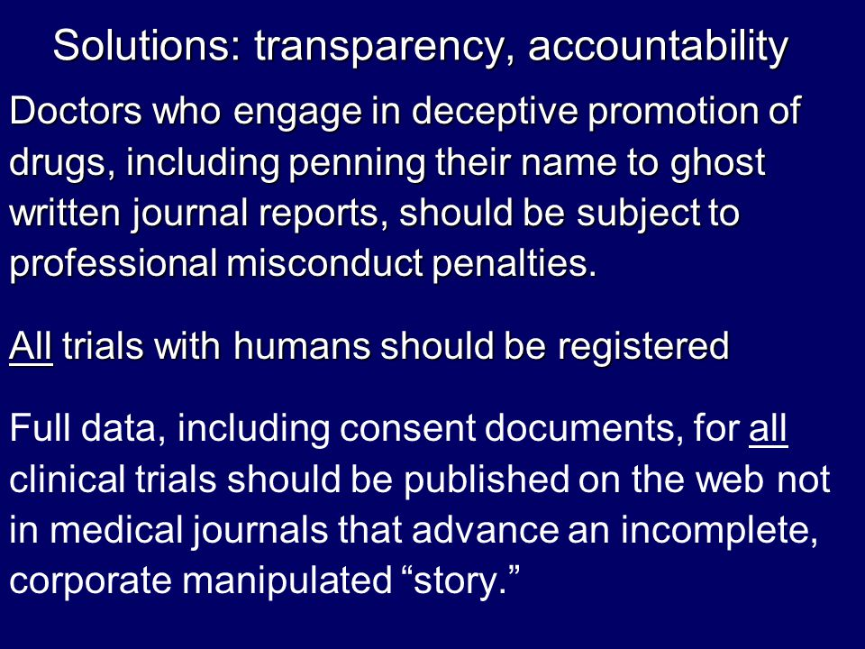 Solutions: transparency, accountability Doctors who engage in deceptive promotion of drugs, including penning their name to ghost written journal reports, should be subject to professional misconduct penalties.