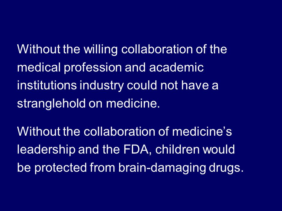 Without the willing collaboration of the medical profession and academic institutions industry could not have a stranglehold on medicine.