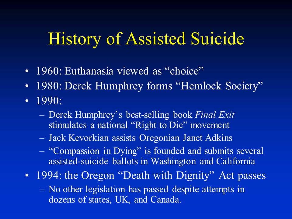 """History of Assisted Suicide 1960: Euthanasia viewed as """"choice"""" 1980: Derek Humphrey forms """"Hemlock Society"""" 1990: –Derek Humphrey's best-selling book"""