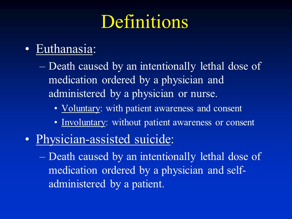 Definitions Euthanasia: –Death caused by an intentionally lethal dose of medication ordered by a physician and administered by a physician or nurse. V