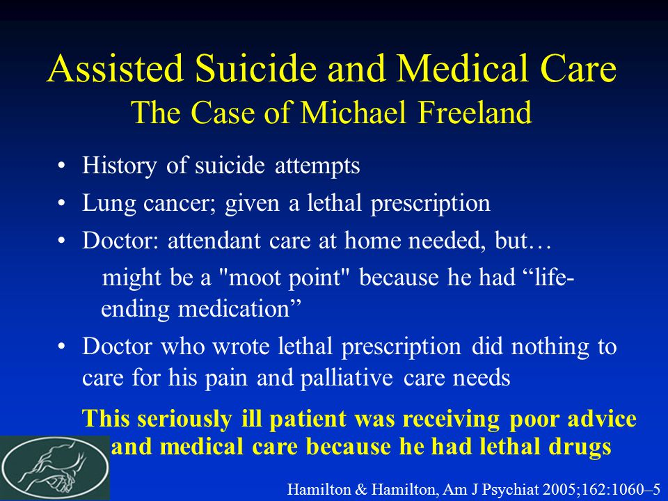 Assisted Suicide and Medical Care The Case of Michael Freeland History of suicide attempts Lung cancer; given a lethal prescription Doctor: attendant