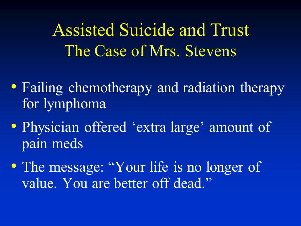 Assisted Suicide and Trust The Case of Mrs. Stevens Failing chemotherapy and radiation therapy for lymphoma Physician offered 'extra large' amount of