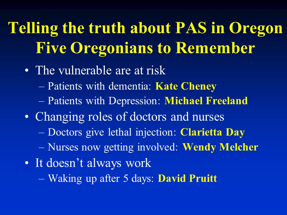 Telling the truth about PAS in Oregon Five Oregonians to Remember The vulnerable are at risk –Patients with dementia: Kate Cheney –Patients with Depre