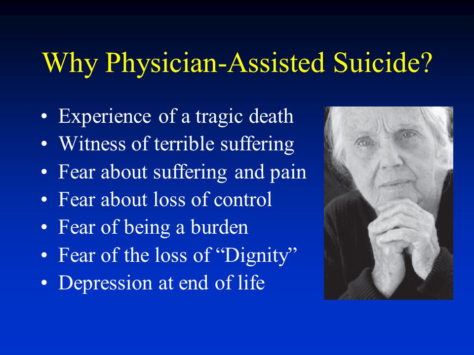 Why Physician-Assisted Suicide? Experience of a tragic death Witness of terrible suffering Fear about suffering and pain Fear about loss of control Fe