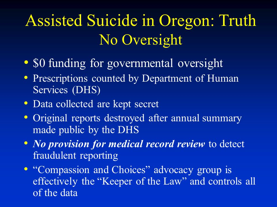 Assisted Suicide in Oregon: Truth No Oversight $0 funding for governmental oversight Prescriptions counted by Department of Human Services (DHS) Data