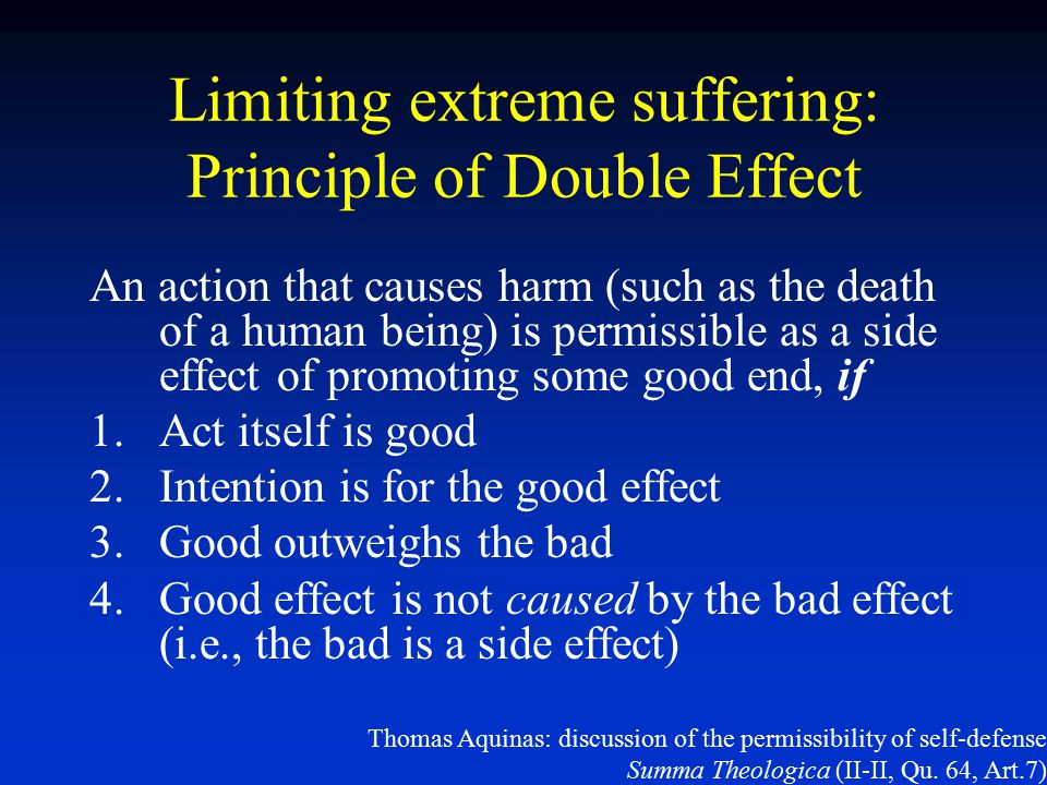 Limiting extreme suffering: Principle of Double Effect An action that causes harm (such as the death of a human being) is permissible as a side effect