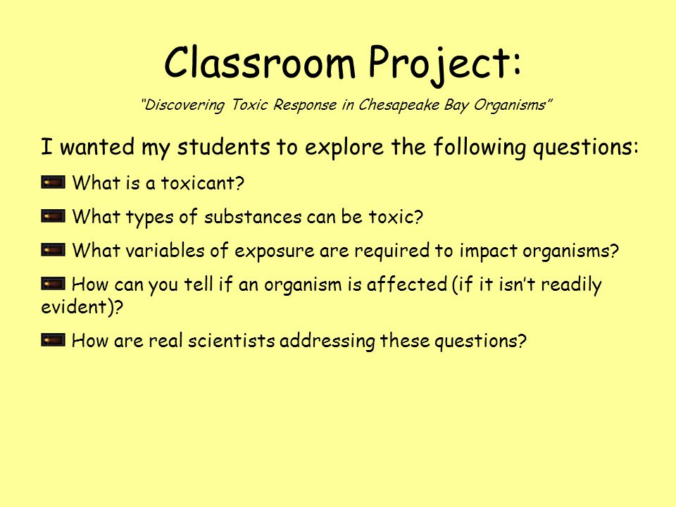 "Classroom Project: ""Discovering Toxic Response in Chesapeake Bay Organisms"" I wanted my students to explore the following questions: What is a toxican"