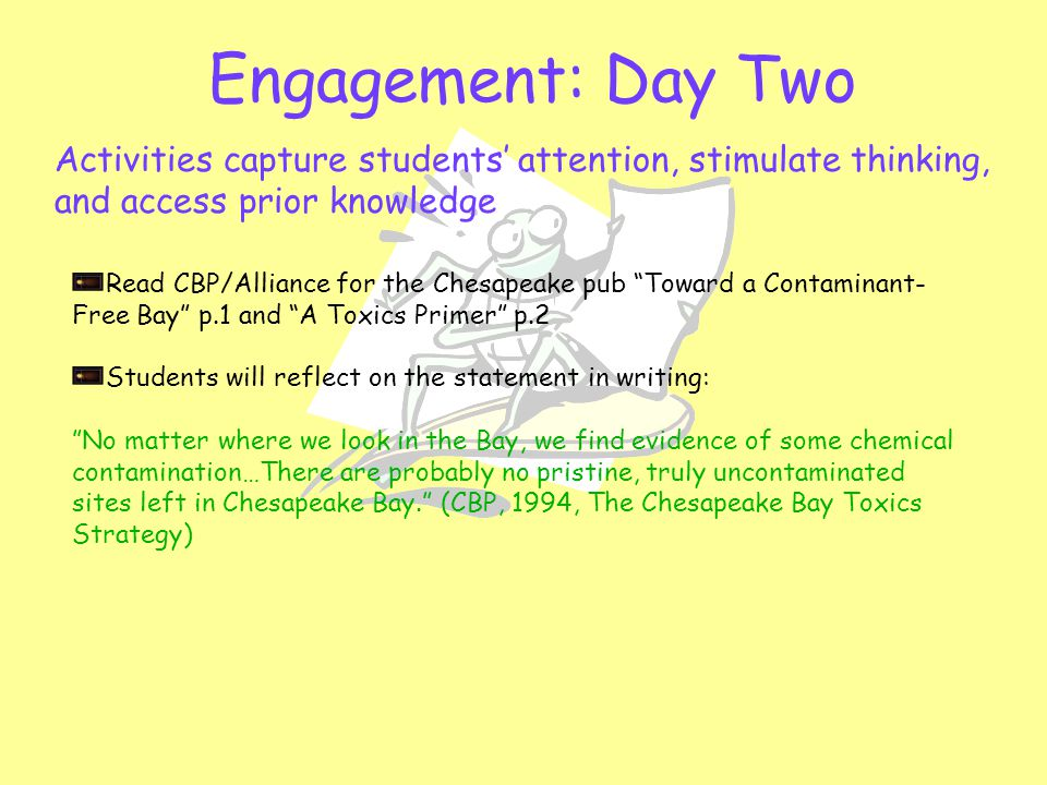 Engagement: Day Two Activities capture students' attention, stimulate thinking, and access prior knowledge Read CBP/Alliance for the Chesapeake pub Toward a Contaminant- Free Bay p.1 and A Toxics Primer p.2 Students will reflect on the statement in writing: No matter where we look in the Bay, we find evidence of some chemical contamination…There are probably no pristine, truly uncontaminated sites left in Chesapeake Bay. (CBP, 1994, The Chesapeake Bay Toxics Strategy)