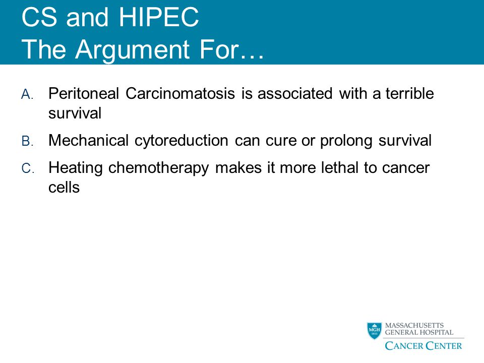 CS and HIPEC The Argument For… A. Peritoneal Carcinomatosis is associated with a terrible survival B. Mechanical cytoreduction can cure or prolong sur