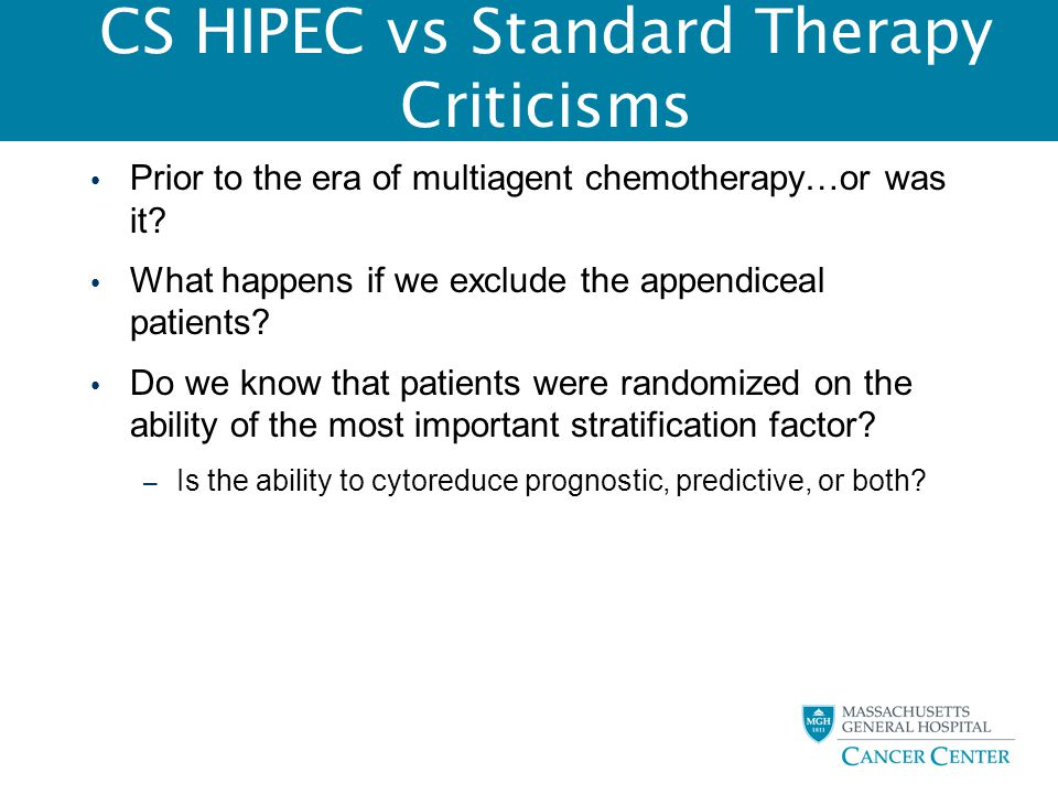 CS HIPEC vs Standard Therapy Criticisms Prior to the era of multiagent chemotherapy…or was it? What happens if we exclude the appendiceal patients? Do