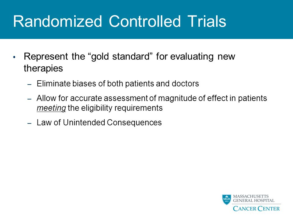 """Randomized Controlled Trials Represent the """"gold standard"""" for evaluating new therapies – Eliminate biases of both patients and doctors – Allow for ac"""