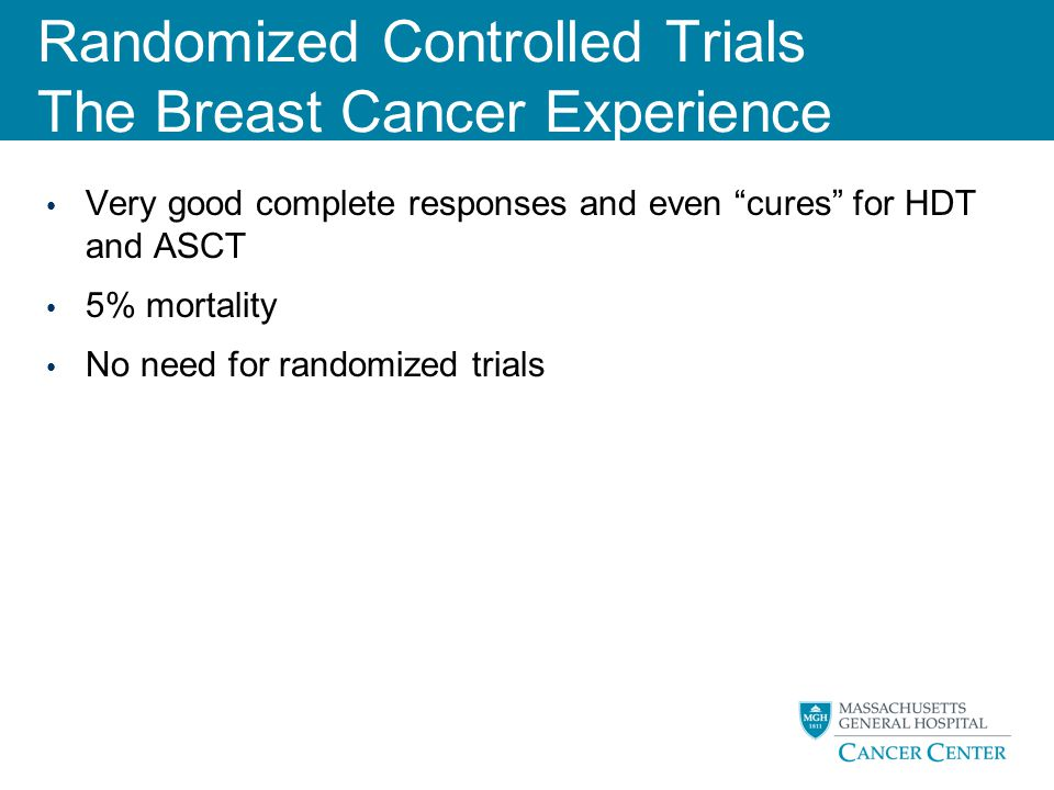 """Randomized Controlled Trials The Breast Cancer Experience Very good complete responses and even """"cures"""" for HDT and ASCT 5% mortality No need for rand"""